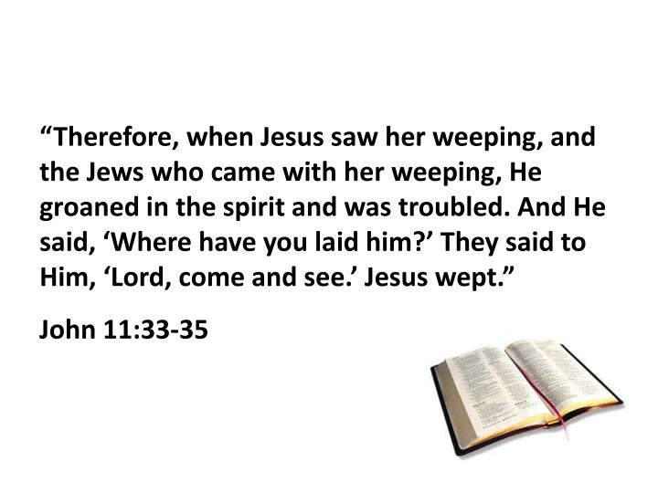 """""""Therefore, when Jesus saw her weeping, and the Jews who came with her weeping, He groaned in the spirit and was troubled. And He said, 'Where have you laid him?' They said to Him, 'Lord, come and see.' Jesus wept."""""""
