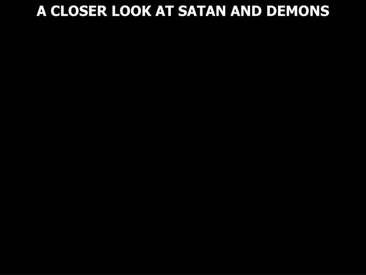 A CLOSER LOOK AT SATAN AND DEMONS