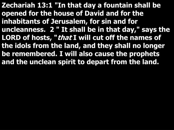 """Zechariah 13:1 """"In that day a fountain shall be opened for the house of David and for the inhabitants of Jerusalem, for sin and for uncleanness.  2 """" It shall be in that day,"""" says the LORD of hosts, """""""