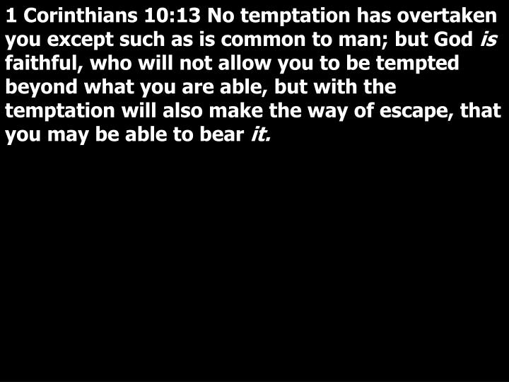 1 Corinthians 10:13 No temptation has overtaken you except such as is common to man; but God