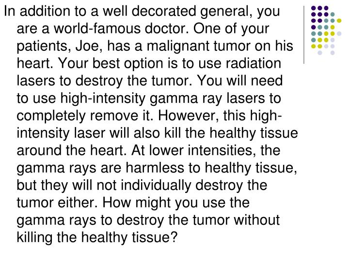 In addition to a well decorated general, you are a world-famous doctor. One of your patients, Joe, has a malignant tumor on his heart. Your best option is to use radiation lasers to destroy the tumor. You will need to use high-intensity gamma ray lasers to completely remove it. However, this high-intensity laser will also kill the healthy tissue around the heart. At lower intensities, the gamma rays are harmless to healthy tissue, but they will not individually destroy the tumor either. How might you use the gamma rays to destroy the tumor without killing the healthy tissue?
