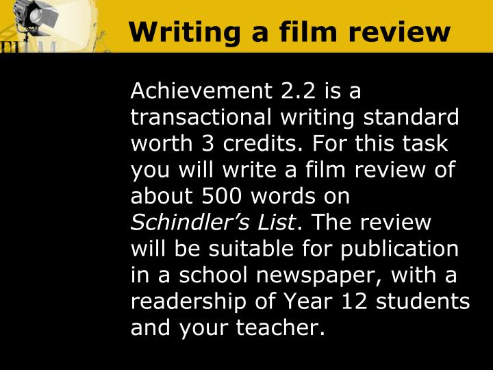 writing a film review Power point guiding learners through the planning and writing of a film review for a magazine including looking at examples, appropriate language and layout, and an accompanying worksheet to help learners to write their own film review.