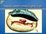 twenty seven times higher risk