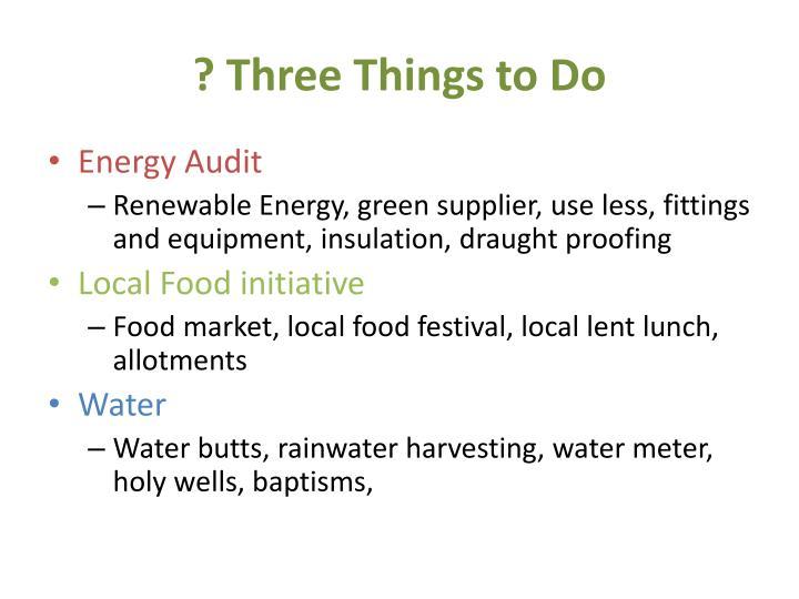 ? Three Things to Do