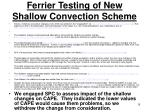 ferrier testing of new shallow convection scheme