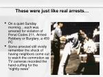 these were just like real arrests