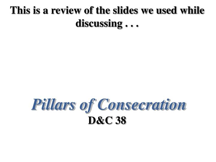this is a review of the slides we used while discussing pillars of consecration d c 38 n.