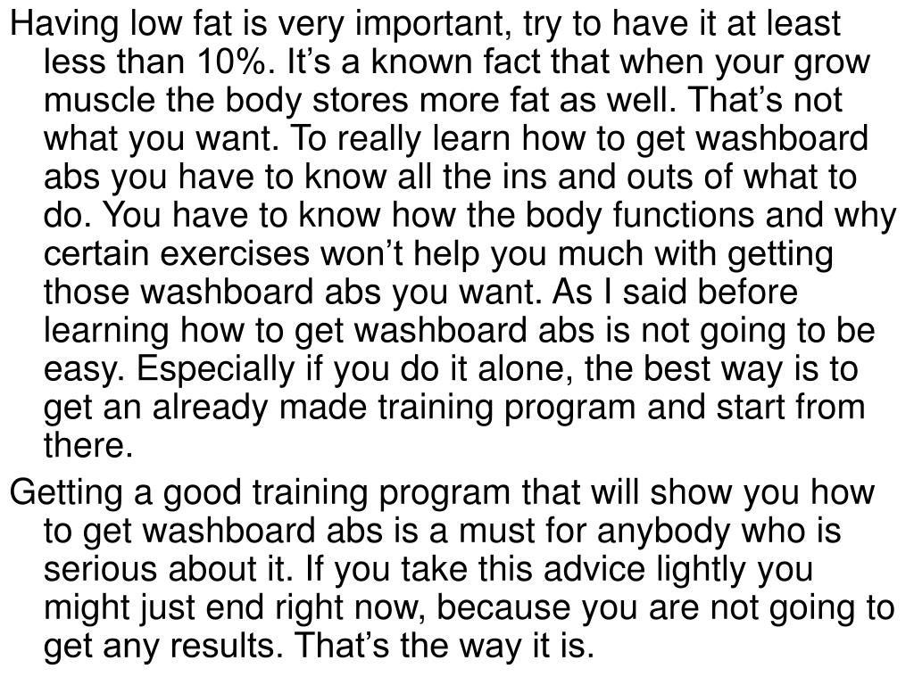 Having low fat is very important, try to have it at least less than 10%. It's a known fact that when your grow muscle the body stores more fat as well. That's not what you want. To really learn how to get washboard abs you have to know all the ins and outs of what to do. You have to know how the body functions and why certain exercises won't help you much with getting those washboard abs you want. As I said before learning how to get washboard abs is not going to be easy. Especially if you do it alone, the best way is to get an already made training program and start from there.