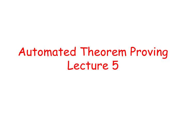 automated theorem proving lecture 5 n.