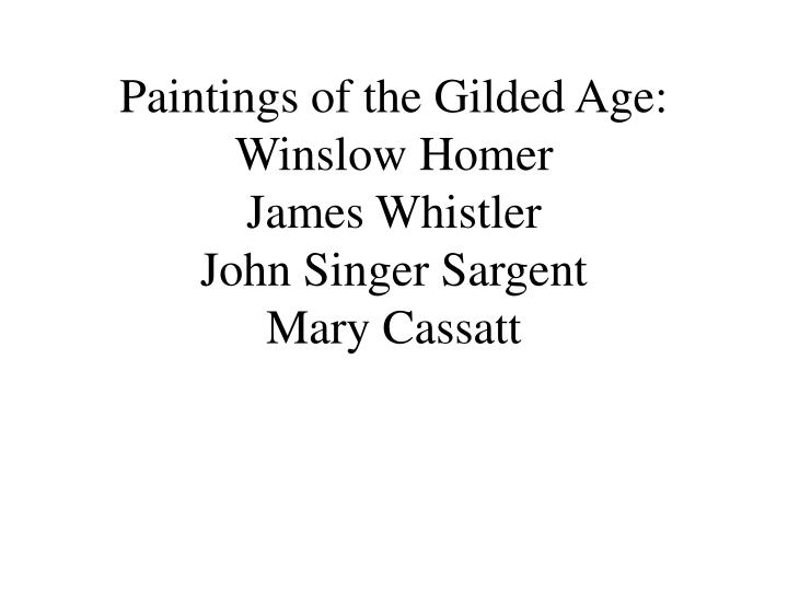 paintings of the gilded age winslow homer james whistler john singer sargent mary cassatt n.