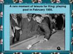 a rare moment of leisure for king playing pool in february 1966