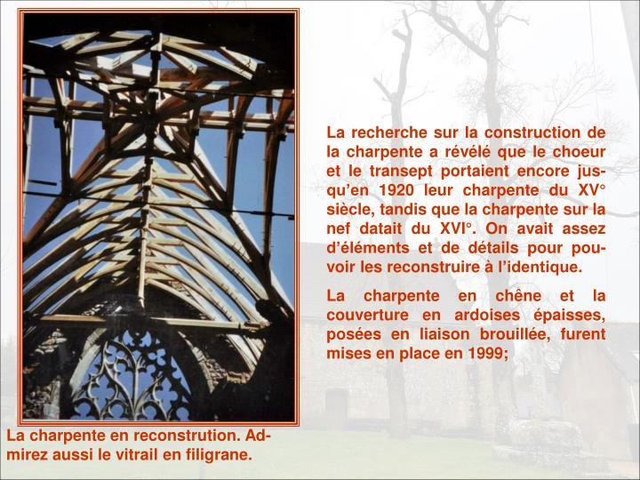 La recherche sur la construction de la charpente a révélé que le choeur et le transept portaient encore jus-qu'en 1920 leur charpente du XV° siècle, tandis que la charpente sur la nef datait du XVI°. On avait assez d'éléments et de détails pour pou-voir les reconstruire à l'identique.