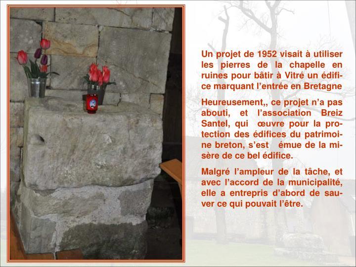 Un projet de 1952 visait à utiliser les pierres de la chapelle en ruines pour bâtir à Vitré un édifi-ce marquant l'entrée en Bretagne