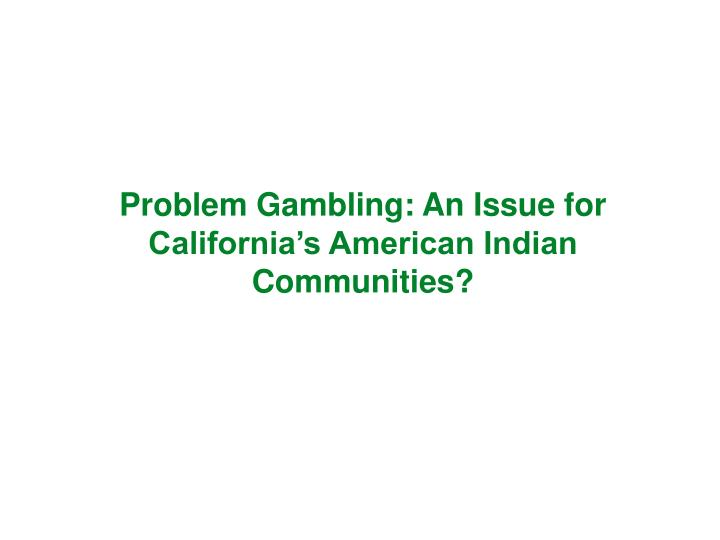 problem gambling an issue for california s american indian communities n.
