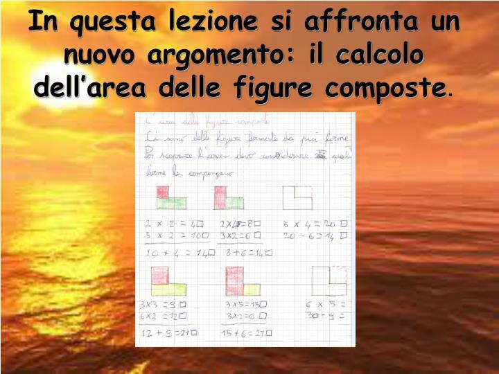 In questa lezione si affronta un nuovo argomento: il calcolo dell'area delle figure composte