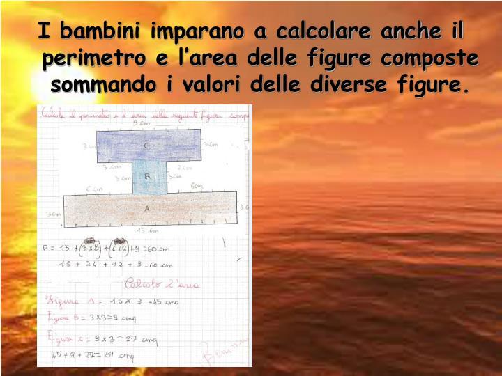 I bambini imparano a calcolare anche il perimetro e l'area delle figure composte sommando i valori delle diverse figure.