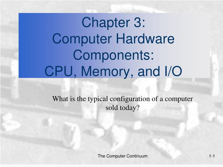 chapter 3 computer hardware components cpu memory and i o n.