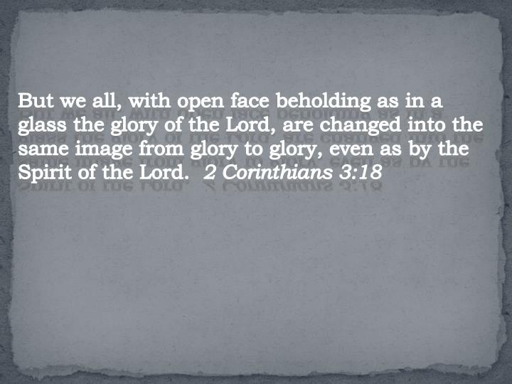 But we all, with open face beholding as in a glass the glory of the Lord, are changed into the same image from glory to glory, even as by the Spirit of the Lord.