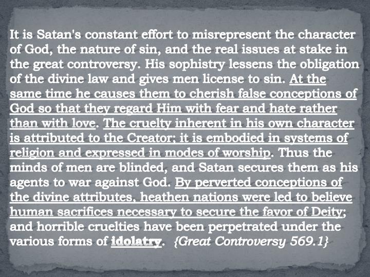 It is Satan's constant effort to misrepresent the character of God, the nature of sin, and the real issues at stake in the great controversy. His sophistry lessens the obligation of the divine law and gives men license to sin.