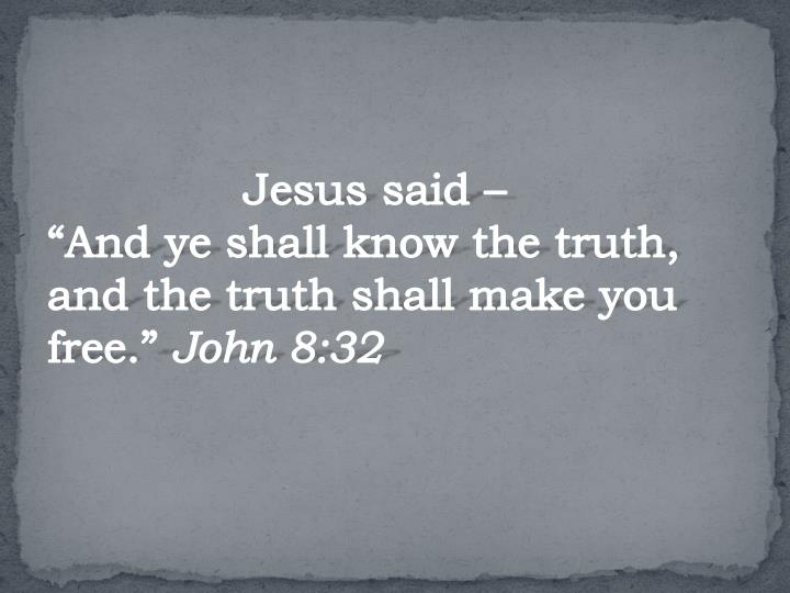 "Jesus said –                             ""And ye shall know the truth, and the truth shall make you free."""