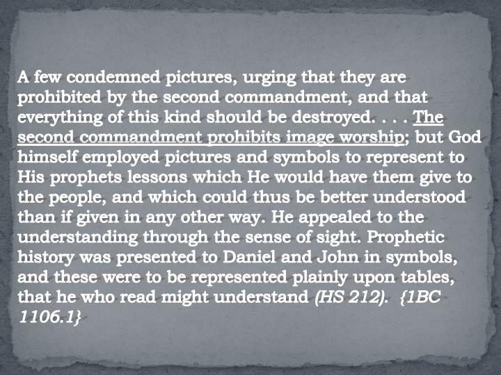 A few condemned pictures, urging that they are prohibited by the second commandment, and that everything of this kind should be destroyed. . . .