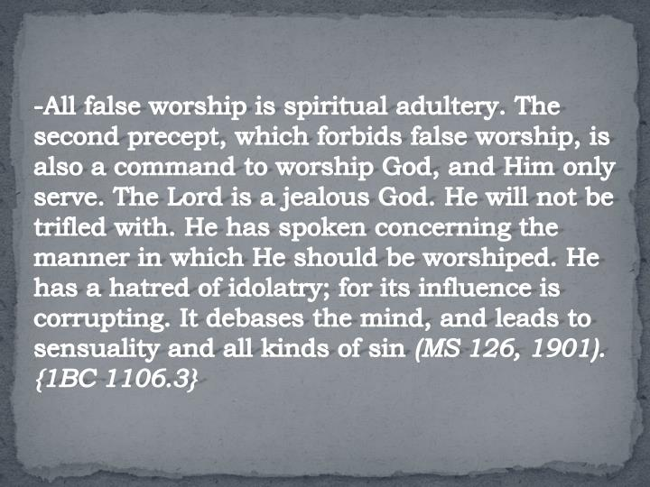 -All false worship is spiritual adultery. The second precept, which forbids false worship, is also a command to worship God, and Him only serve. The Lord is a jealous God. He will not be trifled with. He has spoken concerning the manner in which He should be worshiped. He has a hatred of idolatry; for its influence is corrupting. It debases the mind, and leads to sensuality and all kinds of sin