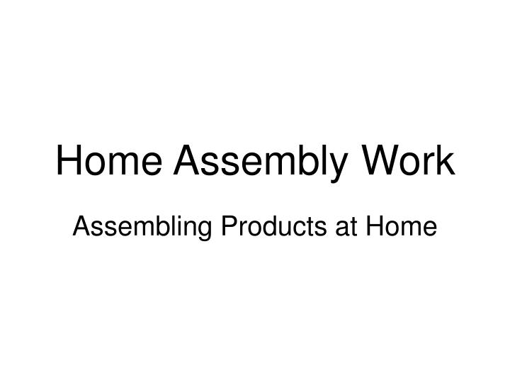 Home assembly work
