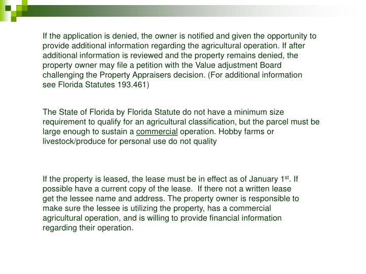 If the application is denied, the owner is notified and given the opportunity to provide additional information regarding the agricultural operation. If after additional information is reviewed and the property remains denied, the property owner may file a petition with the Value adjustment Board challenging the Property Appraisers decision. (For additional information see Florida Statutes 193.461)