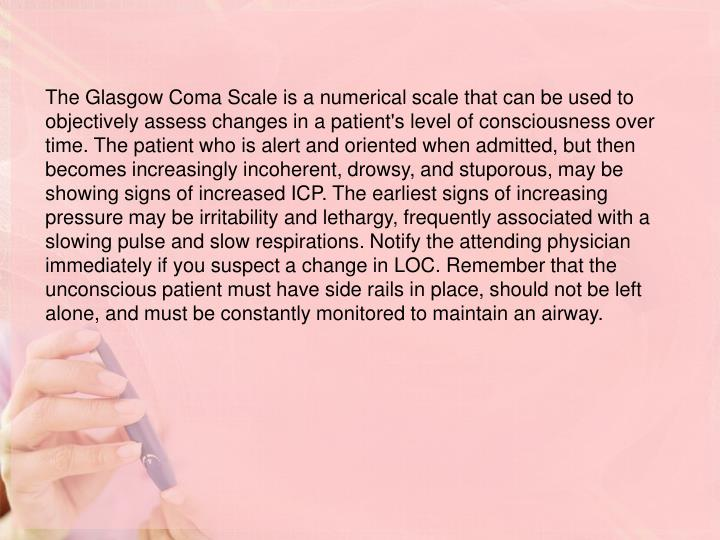 The Glasgow Coma Scale is a numerical scale that can be used to objectively assess changes in a patient's level of consciousness over time. The patient who is alert and oriented when admitted, but then becomes increasingly incoherent, drowsy, and stuporous, may be showing signs of increased ICP. The earliest signs of increasing pressure may be irritability and lethargy, frequently associated with a slowing pulse and slow respirations. Notify the attending physician immediately if you suspect a change in LOC. Remember that the unconscious patient must have side rails in place, should not be left alone, and must be constantly monitored to maintain an airway.