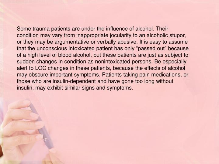 """Some trauma patients are under the influence of alcohol. Their condition may vary from inappropriate jocularity to an alcoholic stupor, or they may be argumentative or verbally abusive. It is easy to assume that the unconscious intoxicated patient has only """"passed out"""" because of a high level of blood alcohol, but these patients are just as subject to sudden changes in condition as nonintoxicated persons. Be especially alert to LOC changes in these patients, because the effects of alcohol may obscure important symptoms. Patients taking pain medications, or those who are insulin-dependent and have gone too long without insulin, may exhibit similar signs and symptoms."""