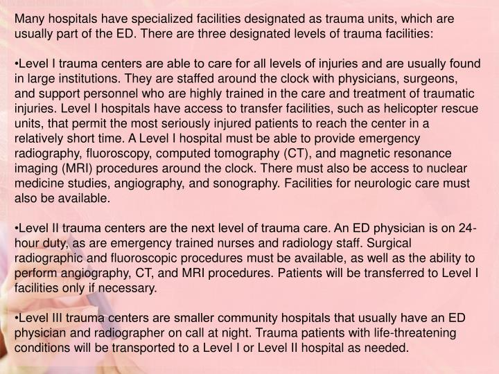 Many hospitals have specialized facilities designated as trauma units, which are usually part of the ED. There are three designated levels of trauma facilities: