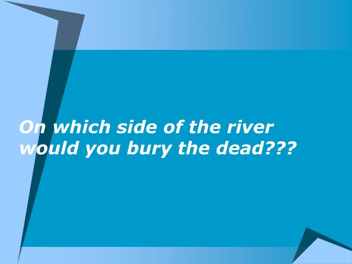 On which side of the river would you bury the dead???