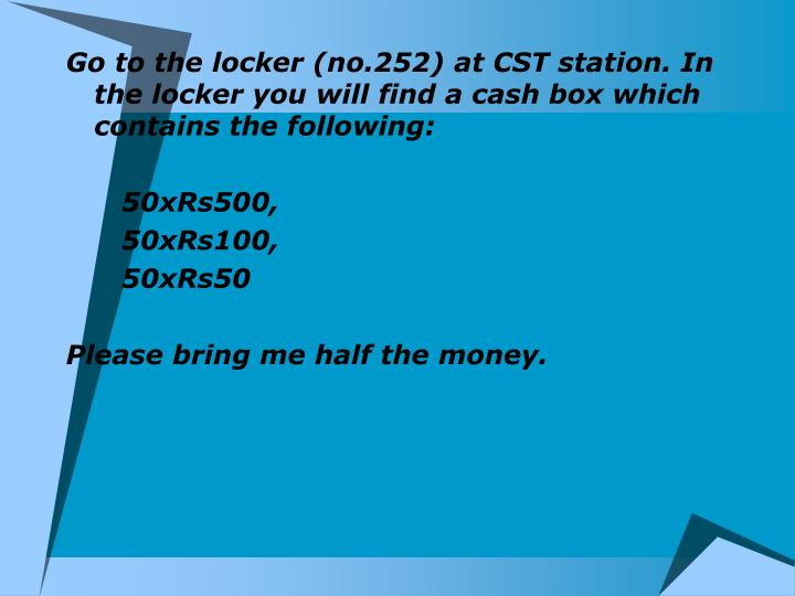 Go to the locker (no.252) at CST station. In the locker you will find a cash box which contains the following: