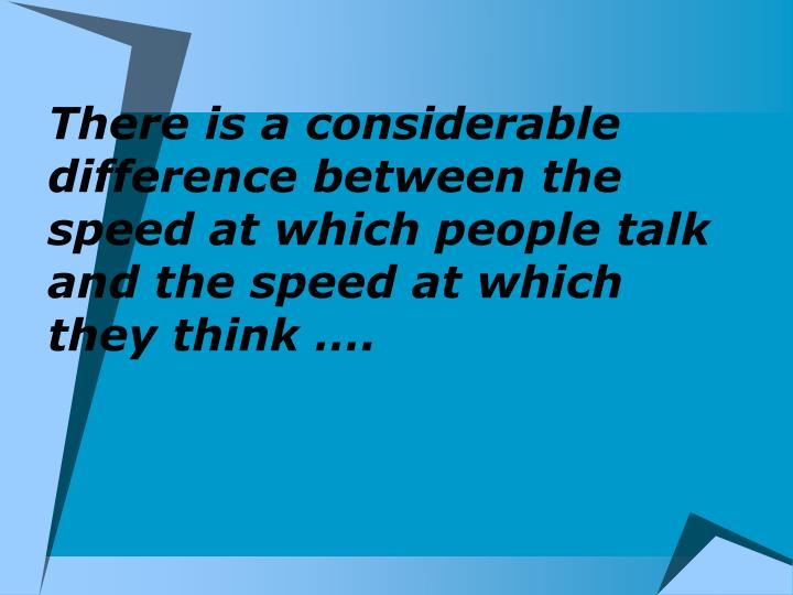 There is a considerable difference between the speed at which people talk and the speed at which they think ….