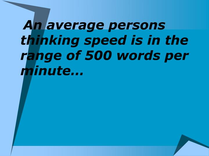 An average persons thinking speed is in the range of 500 words per minute…