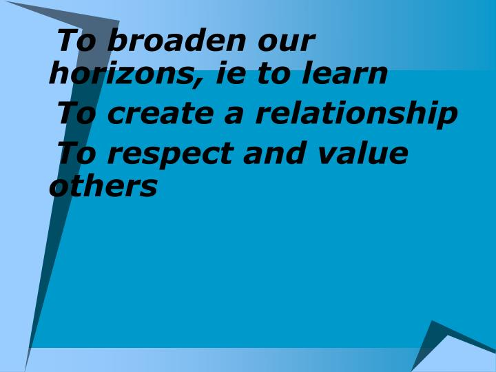To broaden our horizons, ie to learn