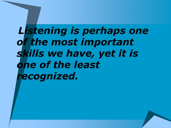 Listening is perhaps one of the most important skills we have, yet it is one of the least recognized.
