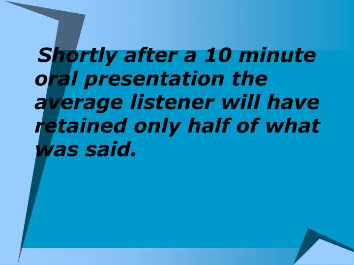 Shortly after a 10 minute oral presentation the average listener will have retained only half of what was said.
