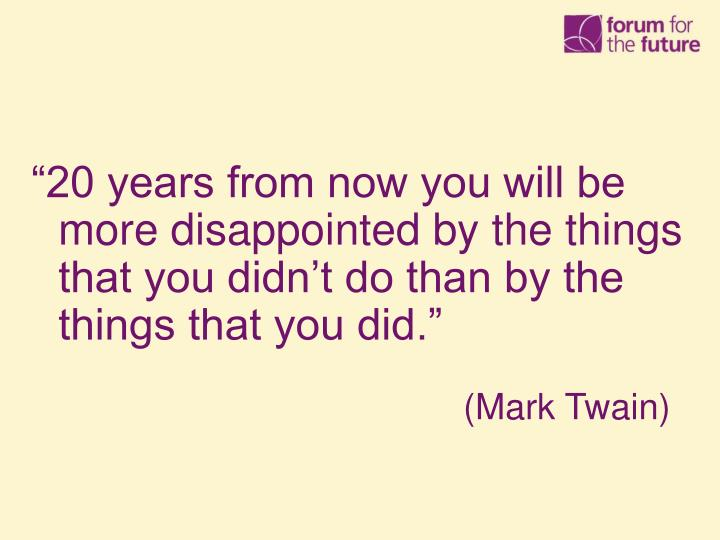 """""""20 years from now you will be more disappointed by the things that you didn't do than by the things that you did."""""""