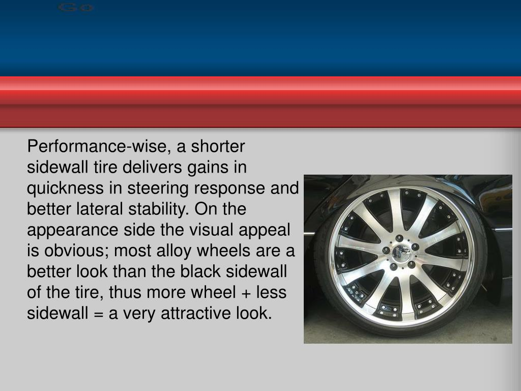 Performance-wise, a shorter sidewall tire delivers gains in quickness in steering response and better lateral stability. On the appearance side the visual appeal is obvious; most alloy wheels are a better look than the black sidewall of the tire, thus more wheel + less sidewall = a very attractive look.