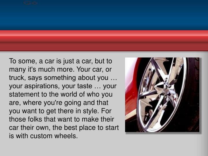 To some, a car is just a car, but to many it's much more. Your car, or truck, says something about y...