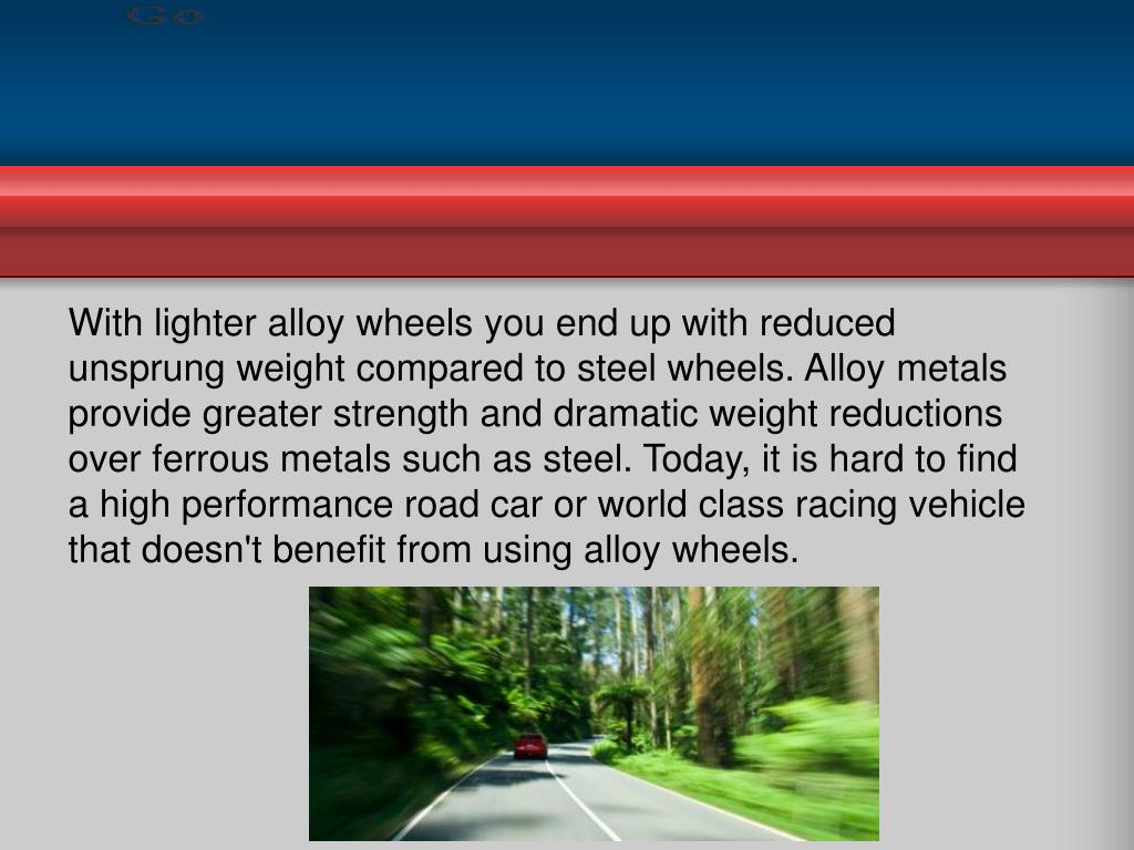 With lighter alloy wheels you end up with reduced unsprung weight compared to steel wheels. Alloy metals provide greater strength and dramatic weight reductions over ferrous metals such as steel. Today, it is hard to find a high performance road car or world class racing vehicle that doesn't benefit from using alloy wheels.