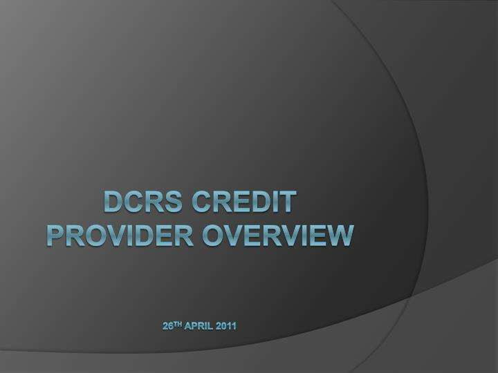 dcrs credit provider overview 26 th april 2011 n.