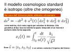 il modello cosmologico standard isotropo oltre che omogeneo