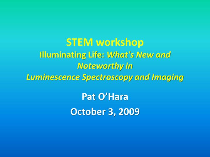 stem workshop illuminating life what s new and noteworthy in luminescence spectroscopy and imaging n.