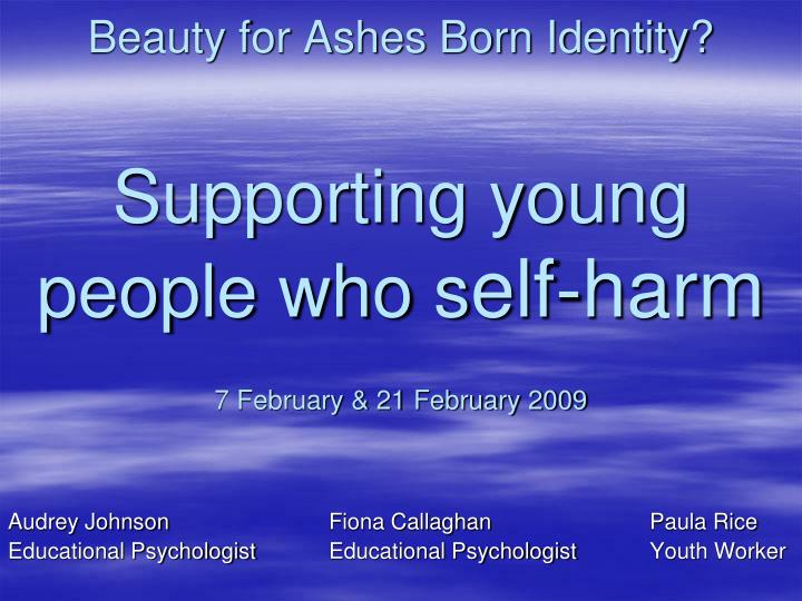 beauty for ashes born identity supporting young people who s elf harm 7 february 21 february 2009 n.
