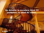 un detalle la escalera tiene 33 pelda os la edad de cristo