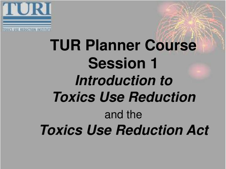 tur planner course session 1 introduction to toxics use reduction and the toxics use reduction act n.