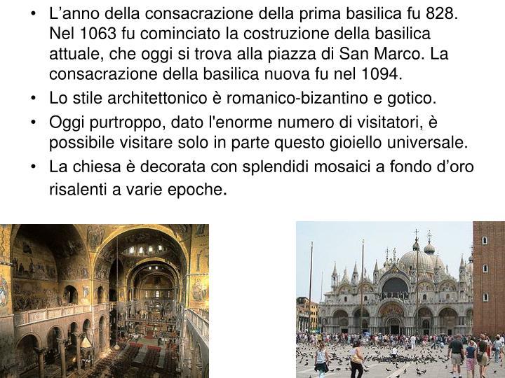 L'anno della consacrazione della prima basilica fu 828. Nel 1063 fu cominciato la costruzione della basilica attuale, che oggi si trova alla piazza di San Marco. La consacrazione della basilica nuova fu nel 1094.
