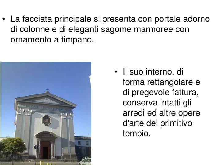 La facciata principale si presenta con portale adorno di colonne e di eleganti sagome marmoree con ornamento a timpano.